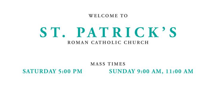 Welcome to St. Patrick's Church. Mass Times Sat: 5 PM, Sun: 9 AM, 11 AM, Tues: 7 PM, Wed - Fri: 8:15 AM